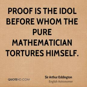 Proof is the idol before whom the pure mathematician tortures himself.