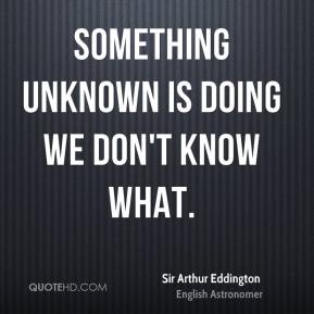 Sir Arthur Eddington  - Something unknown is doing we don't know what.