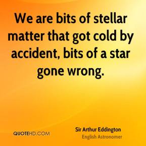 We are bits of stellar matter that got cold by accident, bits of a star gone wrong.