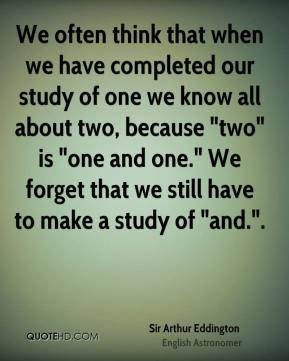 "We often think that when we have completed our study of one we know all about two, because ""two"" is ""one and one."" We forget that we still have to make a study of ""and.""."