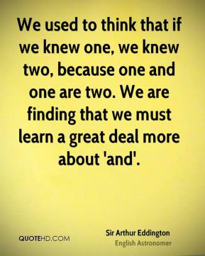 Sir Arthur Eddington  - We used to think that if we knew one, we knew two, because one and one are two. We are finding that we must learn a great deal more about 'and'.