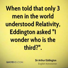 "When told that only 3 men in the world understood Relativity, Eddington asked ""I wonder who is the third?""."