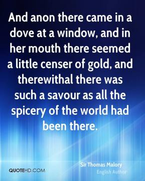 And anon there came in a dove at a window, and in her mouth there seemed a little censer of gold, and therewithal there was such a savour as all the spicery of the world had been there.