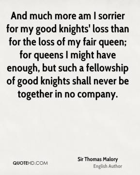 And much more am I sorrier for my good knights' loss than for the loss of my fair queen; for queens I might have enough, but such a fellowship of good knights shall never be together in no company.