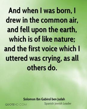 And when I was born, I drew in the common air, and fell upon the earth, which is of like nature; and the first voice which I uttered was crying, as all others do.
