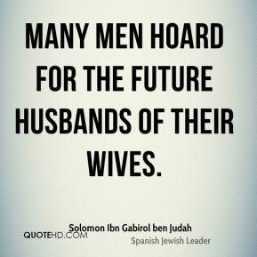 Solomon Ibn Gabirol ben Judah  - Many men hoard for the future husbands of their wives.
