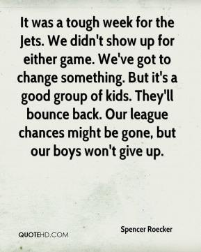 Spencer Roecker  - It was a tough week for the Jets. We didn't show up for either game. We've got to change something. But it's a good group of kids. They'll bounce back. Our league chances might be gone, but our boys won't give up.