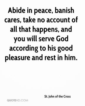 Abide in peace, banish cares, take no account of all that happens, and you will serve God according to his good pleasure and rest in him.
