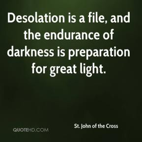 Desolation is a file, and the endurance of darkness is preparation for great light.