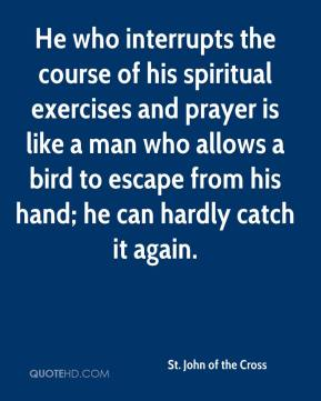He who interrupts the course of his spiritual exercises and prayer is like a man who allows a bird to escape from his hand; he can hardly catch it again.