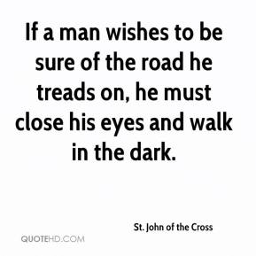 If a man wishes to be sure of the road he treads on, he must close his eyes and walk in the dark.