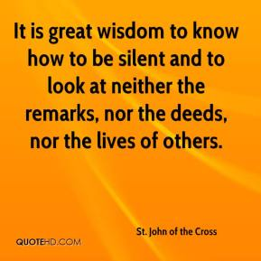 St. John of the Cross  - It is great wisdom to know how to be silent and to look at neither the remarks, nor the deeds, nor the lives of others.