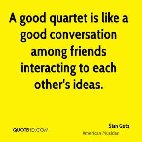 A good quartet is like a good conversation among friends interacting to each other's ideas.