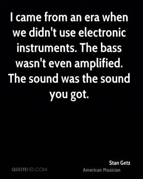 I came from an era when we didn't use electronic instruments. The bass wasn't even amplified. The sound was the sound you got.