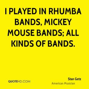 Stan Getz - I played in rhumba bands, mickey mouse bands; all kinds of bands.