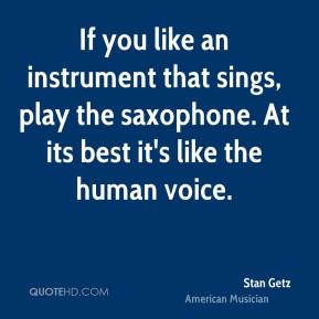 Stan Getz - If you like an instrument that sings, play the saxophone. At its best it's like the human voice.