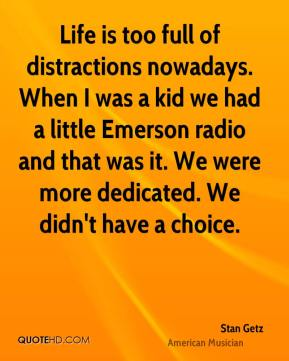 Life is too full of distractions nowadays. When I was a kid we had a little Emerson radio and that was it. We were more dedicated. We didn't have a choice.