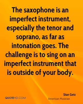 Stan Getz - The saxophone is an imperfect instrument, especially the tenor and soprano, as far as intonation goes. The challenge is to sing on an imperfect instrument that is outside of your body.