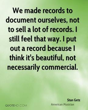 Stan Getz - We made records to document ourselves, not to sell a lot of records. I still feel that way. I put out a record because I think it's beautiful, not necessarily commercial.