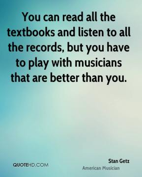 You can read all the textbooks and listen to all the records, but you have to play with musicians that are better than you.