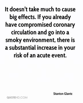 It doesn't take much to cause big effects. If you already have compromised coronary circulation and go into a smoky environment, there is a substantial increase in your risk of an acute event.