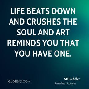 Stella Adler - Life beats down and crushes the soul and art reminds you that you have one.