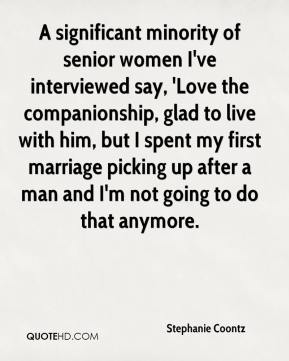Stephanie Coontz  - A significant minority of senior women I've interviewed say, 'Love the companionship, glad to live with him, but I spent my first marriage picking up after a man and I'm not going to do that anymore.