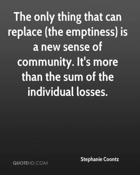 The only thing that can replace (the emptiness) is a new sense of community. It's more than the sum of the individual losses.