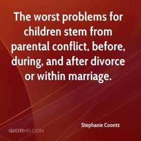 Stephanie Coontz  - The worst problems for children stem from parental conflict, before, during, and after divorce or within marriage.