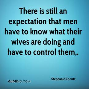 Stephanie Coontz  - There is still an expectation that men have to know what their wives are doing and have to control them.
