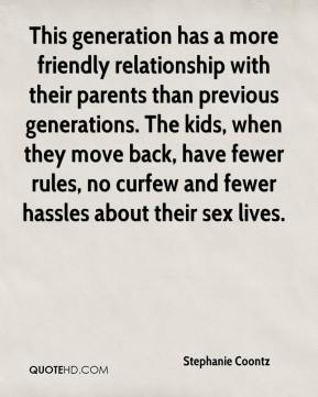 This generation has a more friendly relationship with their parents than previous generations. The kids, when they move back, have fewer rules, no curfew and fewer hassles about their sex lives.