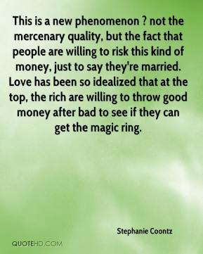 This is a new phenomenon ? not the mercenary quality, but the fact that people are willing to risk this kind of money, just to say they're married. Love has been so idealized that at the top, the rich are willing to throw good money after bad to see if they can get the magic ring.