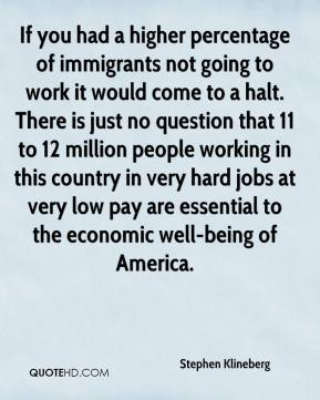Stephen Klineberg  - If you had a higher percentage of immigrants not going to work it would come to a halt. There is just no question that 11 to 12 million people working in this country in very hard jobs at very low pay are essential to the economic well-being of America.