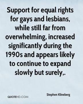 Stephen Klineberg  - Support for equal rights for gays and lesbians, while still far from overwhelming, increased significantly during the 1990s and appears likely to continue to expand slowly but surely.