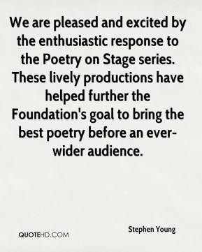 Stephen Young  - We are pleased and excited by the enthusiastic response to the Poetry on Stage series. These lively productions have helped further the Foundation's goal to bring the best poetry before an ever-wider audience.