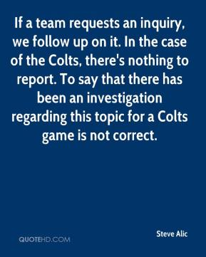 Steve Alic  - If a team requests an inquiry, we follow up on it. In the case of the Colts, there's nothing to report. To say that there has been an investigation regarding this topic for a Colts game is not correct.