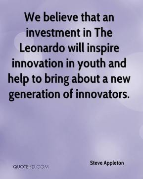 Steve Appleton  - We believe that an investment in The Leonardo will inspire innovation in youth and help to bring about a new generation of innovators.
