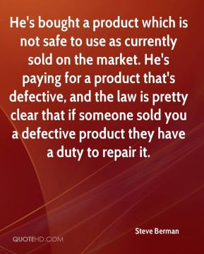 Steve Berman  - He's bought a product which is not safe to use as currently sold on the market. He's paying for a product that's defective, and the law is pretty clear that if someone sold you a defective product they have a duty to repair it.