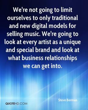 Steve Berman  - We're not going to limit ourselves to only traditional and new digital models for selling music. We're going to look at every artist as a unique and special brand and look at what business relationships we can get into.