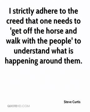Steve Curtis  - I strictly adhere to the creed that one needs to 'get off the horse and walk with the people' to understand what is happening around them.