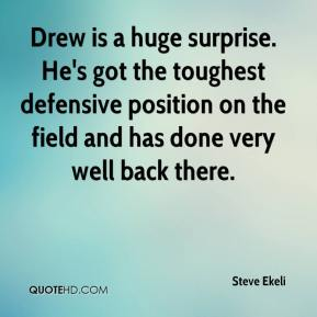Drew is a huge surprise. He's got the toughest defensive position on the field and has done very well back there.