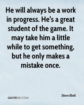 He will always be a work in progress. He's a great student of the game. It may take him a little while to get something, but he only makes a mistake once.