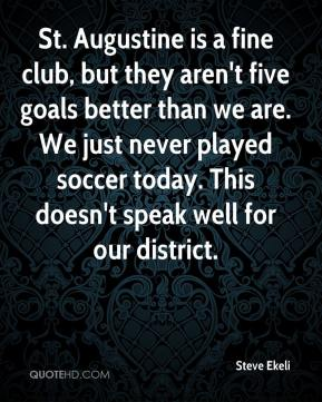 Steve Ekeli  - St. Augustine is a fine club, but they aren't five goals better than we are. We just never played soccer today. This doesn't speak well for our district.
