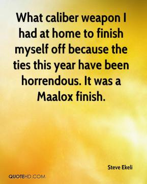 Steve Ekeli  - What caliber weapon I had at home to finish myself off because the ties this year have been horrendous. It was a Maalox finish.