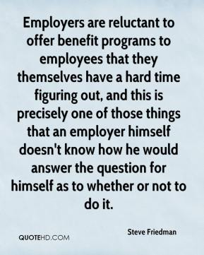 Employers are reluctant to offer benefit programs to employees that they themselves have a hard time figuring out, and this is precisely one of those things that an employer himself doesn't know how he would answer the question for himself as to whether or not to do it.