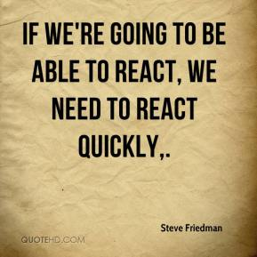If we're going to be able to react, we need to react quickly.