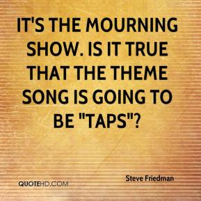 """Steve Friedman  - It's The Mourning Show. Is it true that the theme song is going to be """"Taps""""?"""