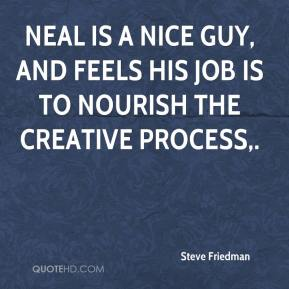 Neal is a nice guy, and feels his job is to nourish the creative process.