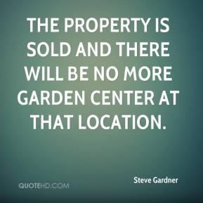 Steve Gardner  - The property is sold and there will be no more garden center at that location.