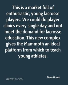 Steve Govett  - This is a market full of enthusiastic, young lacrosse players. We could do player clinics every single day and not meet the demand for lacrosse education. This new complex gives the Mammoth an ideal platform from which to teach young athletes.